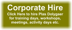 Corporate Hire Click Here to hire Plas Dolygaer for training days, workshops, meetings, activity days etc.